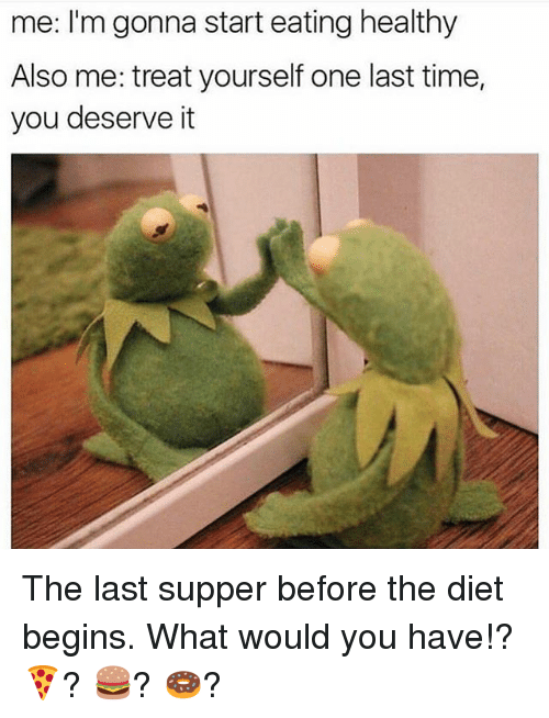 Memes, The Last Supper, and Time: me: I'm gonna start eating healthy  Also me: treat yourself one last time,  you deserve it The last supper before the diet begins. What would you have!? 🍕? 🍔? 🍩?