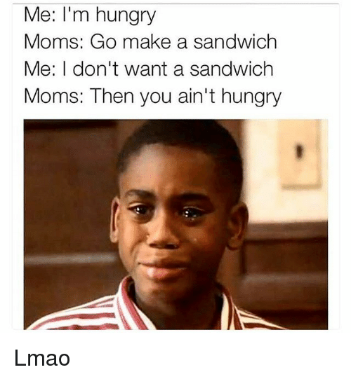 Funny, Hungry, and Lmao: Me: I'm hungry  Moms: Go make a sandwich  Me: I don't want a sandwich  Moms: Then you ain't hungry Lmao