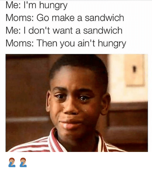 Hungry, Memes, and Moms: Me: I'm hungry  Moms: Go make a sandwich  Me: I don't want a sandwich  Moms: Then you ain't hungry 🤦🏽♂️🤦🏽♂️