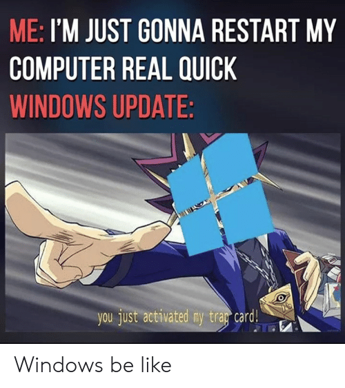 Be Like, Windows, and Computer: ME: I'M JUST GONNA RESTART MY  COMPUTER REAL QUICK  WINDOWS UPDATE:  you just activated my tray card G Windows be like