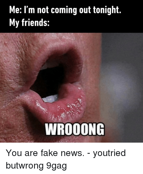 9gag, Fake, and Friends: Me: I'm not coming out tonight.  My friends:  WROOONG You are fake news.⠀ -⠀ youtried butwrong 9gag