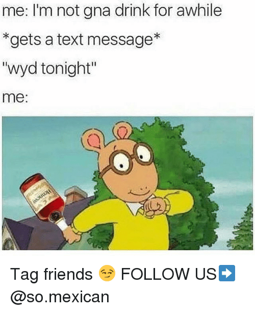 """Friends, Memes, and Wyd: me: I'm not gna drink for awhile  *gets a text message*  """"wyd tonight""""  me:  CY Tag friends 😏 FOLLOW US➡️ @so.mexican"""