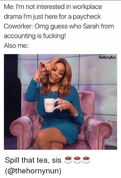 Fucking, Omg, and Grindr: Me: I'm not interested in workplace  drama I'm just here for a paycheck  Coworker: Omg guess who Sarah from  accounting is fucking!  Also me:  TheHornyNun  Wend Spill that tea, sis ☕️☕️☕️ (@thehornynun)