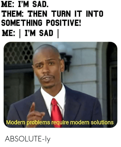 Sad, Them, and Modern: ME: I'M SAD.  THEM: THEN TURN IT INTO  SOMETHING POSITIVE!  ME: | I'M SAD |  Modern problems require modern solutions ABSOLUTE-ly