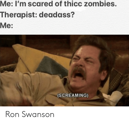 Zombies: Me: I'm scared of thicc zombies.  Therapist: deadass?  Me:  (SCREAMING) Ron Swanson