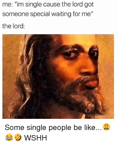 """Be Like, Memes, and Wshh: me: """"im single cause the lord got  someone special waiting for me""""  the lord: Some single people be like...😩😂🤣 WSHH"""