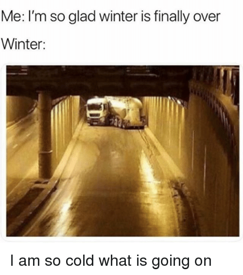 Winter, What Is, and Girl Memes: Me: I'm so glad winter is finally over  Winter: I am so cold what is going on