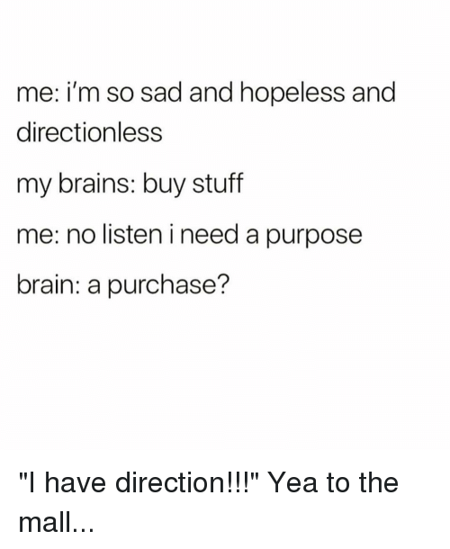 """Brains, Brain, and Stuff: me: i'm so sad and hopeless and  directionless  my brains: buy stuff  me: no listen i need a purpose  brain: a purchase? """"I have direction!!!"""" Yea to the mall..."""