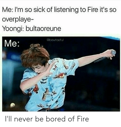 Yoongi: Me: I'm so sick of listening to Fire it's so  overplaye-  Yoongi: bultaoreune  |Me:  bowtootu I'll never be bored of Fire