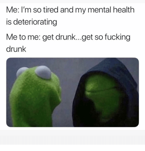 Im So Tired: Me: I'm so tired and my mental health  is deteriorating  Me to me: get drunk...get so fucking  drunk