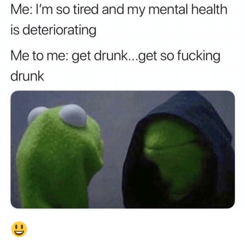 Drunk, Fucking, and Funny: Me: I'm so tired and my mental health  is deteriorating  Me to me: get drunk...get so fucking  drunk 😃