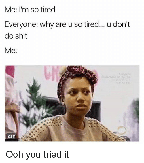 you tried it: Me: I'm so tired  Everyone: why are u so tired... u don't  do shit  Me:  GIF Ooh you tried it