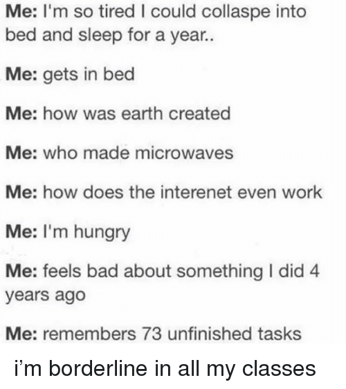 Bad, Hungry, and Work: Me: I'm so tired I could collaspe into  bed and sleep for a year..  Me: gets in bed  Me: how was earth created  Me: who made microwaves  Me: how does the interenet even work  Me: I'm hungry  Me: feels bad about something I did 4  years ago  Me: remembers 73 unfinished tasks i'm borderline in all my classes