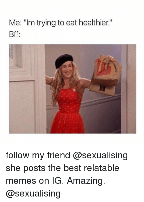 """Memes, Best, and Relatable: Me: """"Im trying to eat healthier.""""  Bff follow my friend @sexualising she posts the best relatable memes on IG. Amazing. @sexualising"""