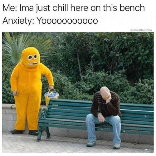 Chill, Anxiety, and Ima: Me: Ima just chill here on this bench  Anxiety: Yooooo00oo00  @moistbuddha