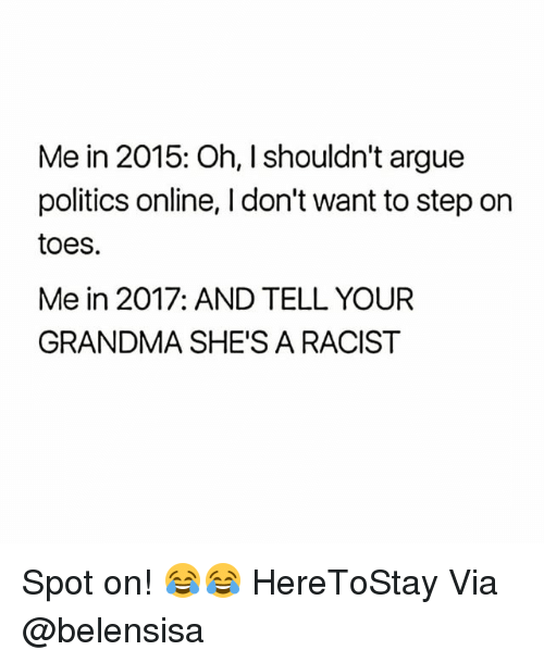 Arguing, Grandma, and Memes: Me in 2015: Oh, I shouldn't argue  politics online, I don't want to step on  toes.  Me in 2017: AND TELL YOUR  GRANDMA SHE'S A RACIST Spot on! 😂😂 HereToStay Via @belensisa