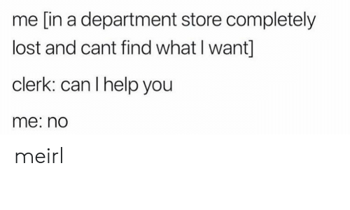 Lost, Help, and MeIRL: me [in a department store completely  lost and cant find what I want]  clerk: can I help you  me: no meirl