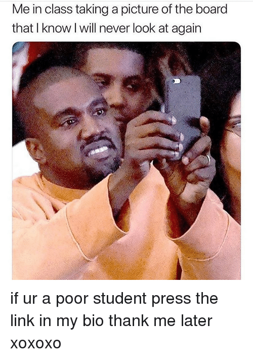 Memes, Link, and Never: Me in class taking a picture of the board  that I know I will never look at again if ur a poor student press the link in my bio thank me later xoxoxo
