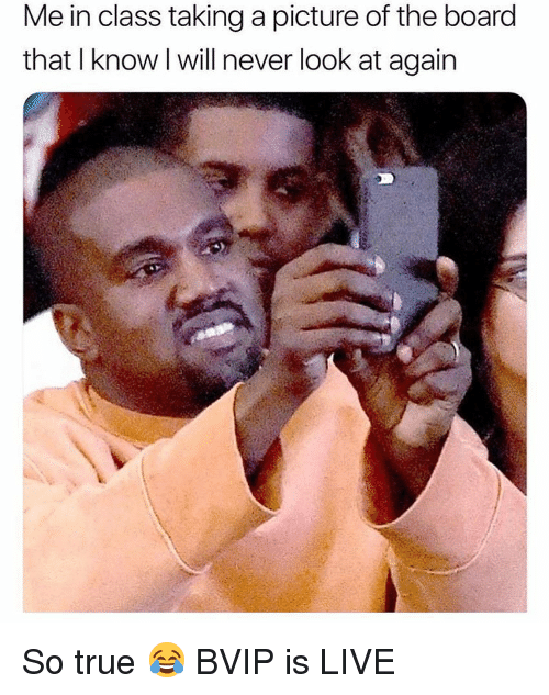 Memes, True, and Live: Me in class taking a picture of the board  that I know l will never look at again So true 😂 BVIP is LIVE