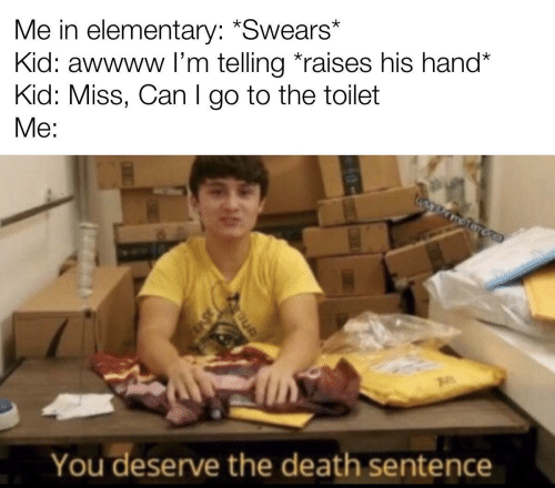 Sentence: Me in elementary: *Swears*  Kid: awwww l'm telling *raises his hand*  Kid: Miss, Can I go to the toilet  Me:  You deserve the death sentence