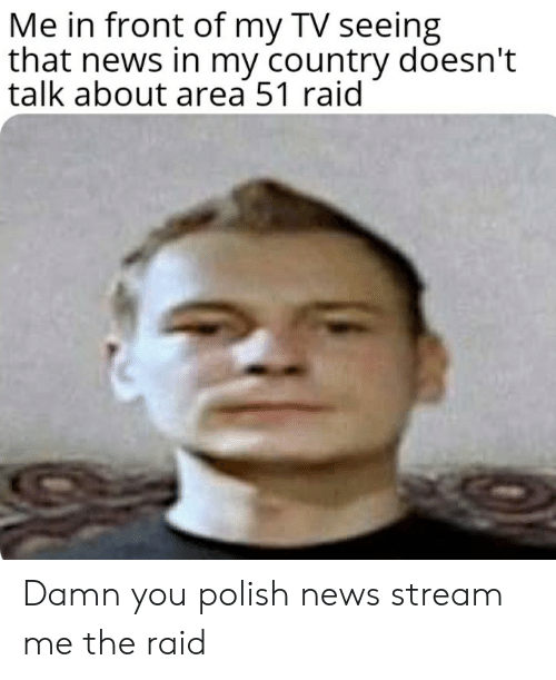 News, Dank Memes, and Area 51: Me in front of my TV seeing  that news in my country doesn't  talk about area 51 raid Damn you polish news stream me the raid