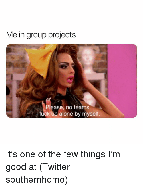 Group Projects: Me in group projects  Please, no teams.  I fuck up alone by myself. It's one of the few things I'm good at (Twitter   southernhomo)