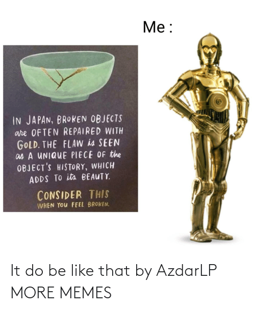 Consider: Me:  IN JAPAN, BROKEN OBJECTS  are OFTEN REPAIRED WITH  GOLD. THE FLAW is SEEN  as A UNIQUE PIECE OF the  OBJECT'S HISTORY, WHICH  ADDS TO its BEAUTY  CONSIDER THIS  WHEN YOu FEEL BROKEN. It do be like that by AzdarLP MORE MEMES