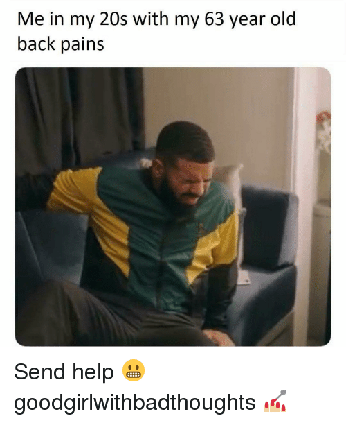 Memes, Help, and Old: Me in my 20s with my 63 year old  back pains Send help 😬 goodgirlwithbadthoughts 💅🏼