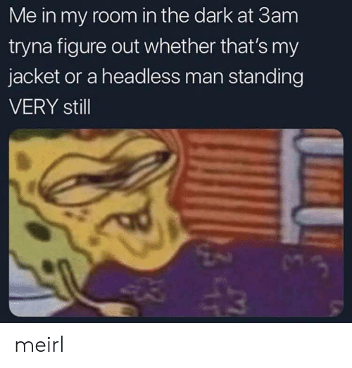 MeIRL, Dark, and The Dark: Me in my room in the dark at 3am  tryna figure out whether that's my  jacket or a headless man standing  VERY still meirl