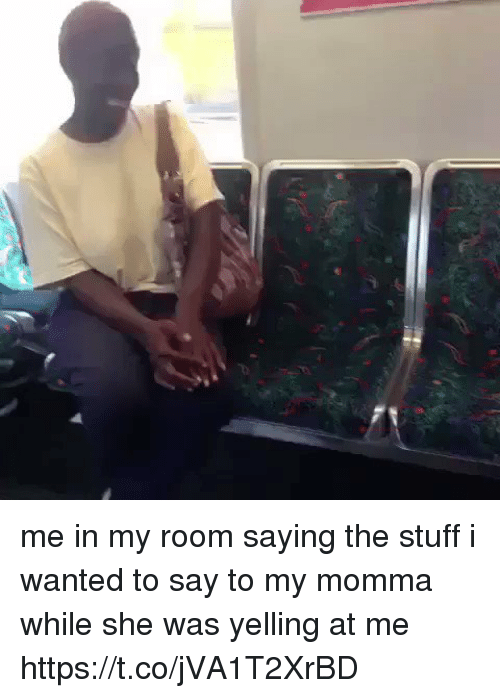 Stuff, Girl Memes, and Wanted: me in my room saying the stuff i wanted to say to my momma while she was yelling at me https://t.co/jVA1T2XrBD
