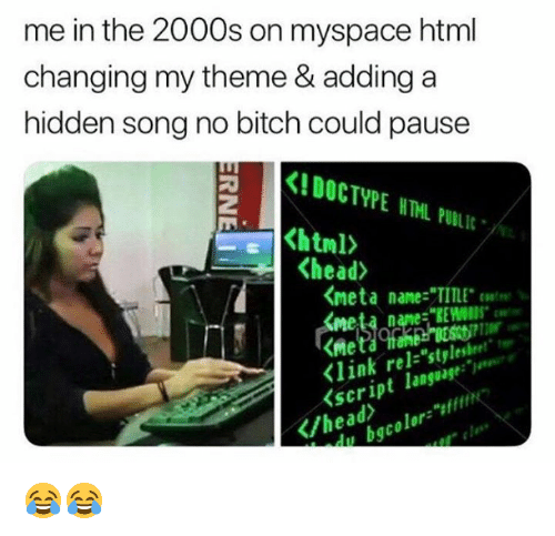"""Bitch, Head, and Memes: me in the 2000s on myspace html  changing my theme & adding a  hidden song no bitch could pause  KIDOCTYPE NTHL PULIL  <head>  くmeta name-""""TITLE. coat"""".  meta name:""""REWOIDS  <link rel-""""stylesheet""""  <script language:  /head  du bgcolor"""" 😂😂"""