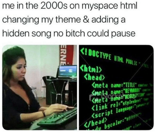 """Bitch, Head, and MySpace: me in the 2000s on myspace html  changing my theme & addinga  hidden song no bitch could pause  Kl DOCTYPE ITNL PUBLIC .  html>  <head>  <meta name:""""TITLE""""t""""  meta name """"KEWS  Klink rel-stylestheet""""  seript languge  /headri  qcolors"""