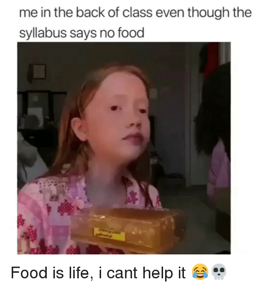 i cant help it: me in the back of class even though the  syllabus says no food Food is life, i cant help it 😂💀