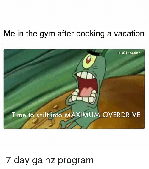 Booking: Me in the gym after booking a vacation  IG: @thegainz  Time to shift into MAXIMUM OVERDRIVE 7 day gainz program