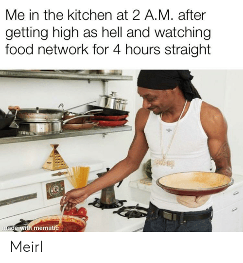 Food, Food Network, and Hell: Me in the kitchen at 2 A.M. after  getting high as hell and watching  food network for 4 hours straight  made with mematic Meirl