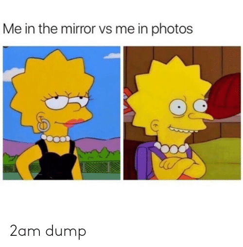 Mirror, Photos, and 2am: Me in the mirror vs me in photos 2am dump