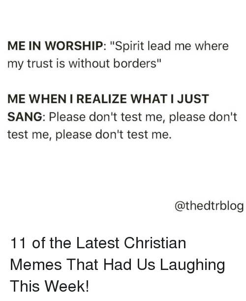"Memes, Sang, and Spirit: ME IN WORSHIP: ""Spirit lead me where  my trust is without borders""  ME WHEN I REALIZE WHAT I JUST  SANG: Please don't test me, please don't  test me, please don't test me  @thedtrblog 11 of the Latest Christian Memes That Had Us Laughing This Week!"