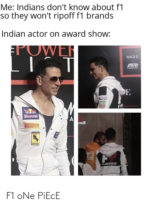 Onepiece: Me: Indians don't know about f1  so they won't ripoff f1 brands  Indian actor on award show:  TOWER  VOGIE  NKA  FASHION  Plece  TACO  EPIDAY  FIME  Moevel  LYWOOD  ROSECCO  F1-ONEPIECE F1 oNe PiEcE