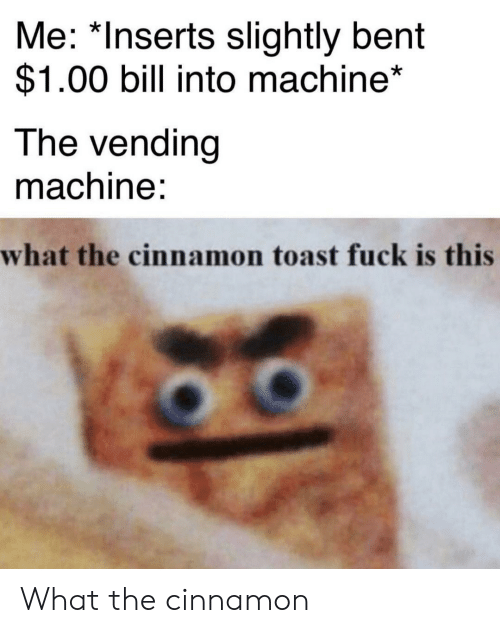 vending machine: Me: *Inserts slightly bent  $1.00 bill into machine*  The vending  machine:  what the cinnamon toast fuck is this What the cinnamon