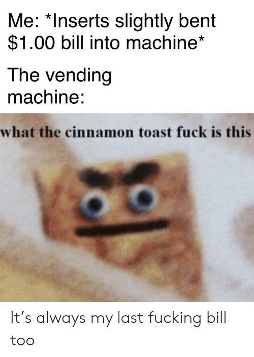 vending machine: Me: *Inserts slightly bent  $1.00 bill into machine*  The vending  machine:  what the cinnamon toast fuck is this It's always my last fucking bill too