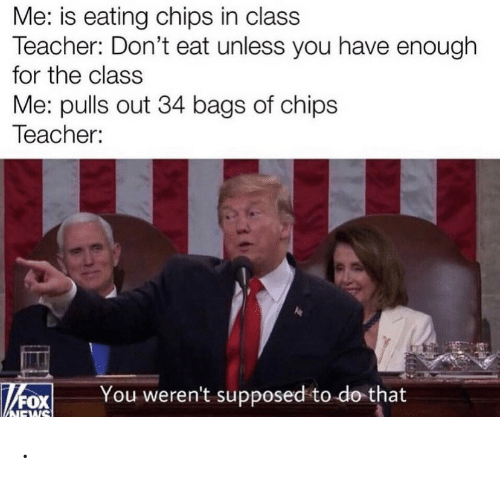 bags: Me: is eating chips in class  Teacher: Don't eat unless you have enough  for the class  Me: pulls out 34 bags of chips  Teacher:  You weren't supposed to do that  NEWS .