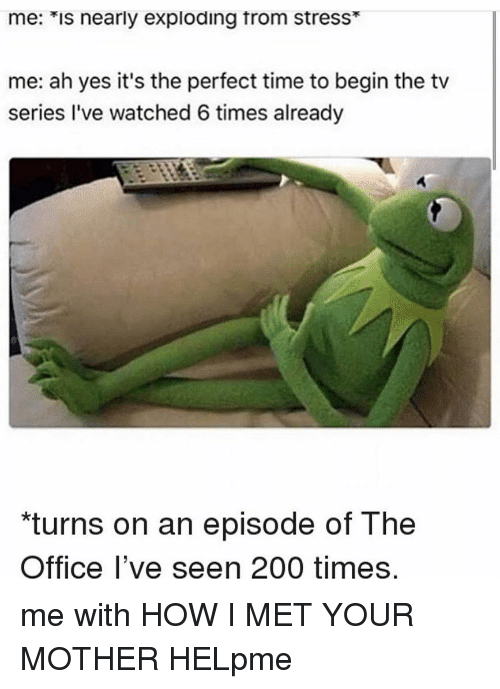 """How I Met Your Mother: me: *is nearly exploding trom stress*  me: ah yes it's the perfect time to begin the tv  series I've watched 6 times already  """"turns on an episode of The  Office l've seen 200 times me with HOW I MET YOUR MOTHER HELpme"""