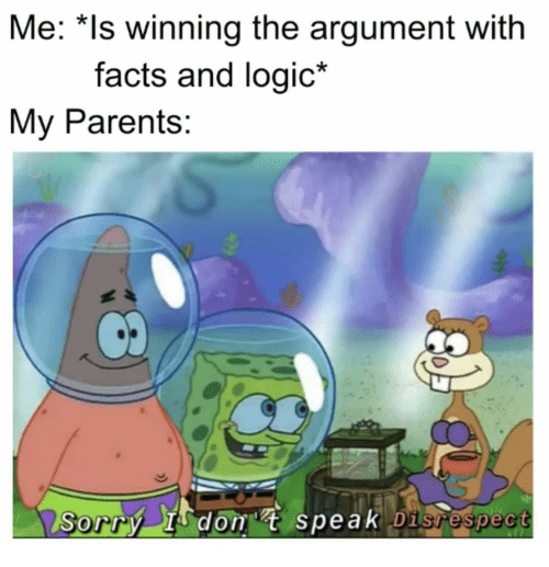disrespect: Me: *Is winning the argument with  facts and logic*  My Parents:  Sorry I don t speak Disrespect