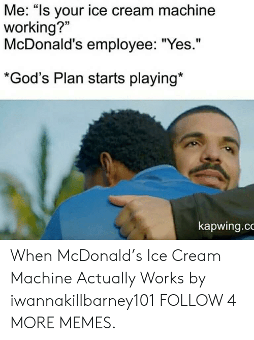 """Kapwing: Me: """"Is your ice cream machine  working?  McDonald's employee: """"Yes.""""  *God's Plan starts playing*  kapwing.co When McDonald's Ice Cream Machine Actually Works by iwannakillbarney101 FOLLOW 4 MORE MEMES."""