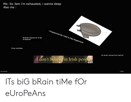 Irish, Movies, and Shrek: Me: Its 3am i'm exhausted, i wanna sleep  Also me  I Programmed My Toilet to Play Megalovania  We Built A Squirrel Car To Spy  On Squirrels  Grean pewdiepie  All shrek movies from behind  I don't believe in Irish people  u/lojftkity  I have depression ITs biG bRain tiMe fOr eUroPeAns