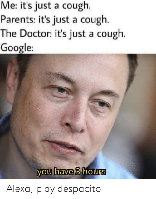 Doctor: Me: it's just a cough.  Parents: it's just a cough.  The Doctor: it's just a cough.  Google:  you have 3 hours Alexa, play despacito