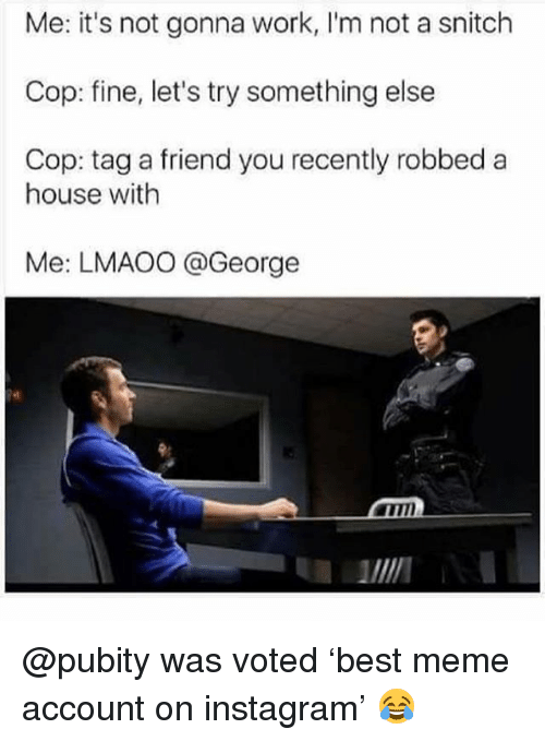 Instagram, Meme, and Memes: Me: it's not gonna work, I'm not a snitch  Cop: fine, let's try something else  Cop: tag a friend you recently robbed a  house with  Me: LMAOO @George  Pet @pubity was voted 'best meme account on instagram' 😂