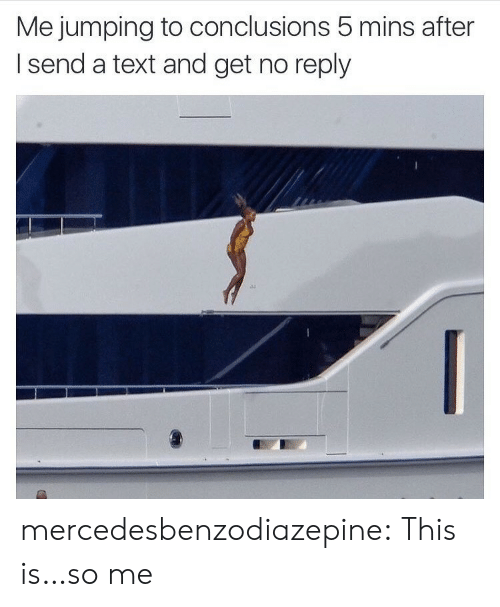 Target, Tumblr, and Blog: Me jumping to conclusions 5 mins after  I send a text and get no reply  113 mercedesbenzodiazepine:  This is…so me