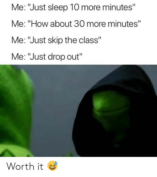 """Sleep, How, and Class: Me: """"Just sleep 10 more minutes""""  Me: """"How about 30 more minutes""""  Me: """"Just skip the class""""  Me: """"Just drop out"""" Worth it 😅"""