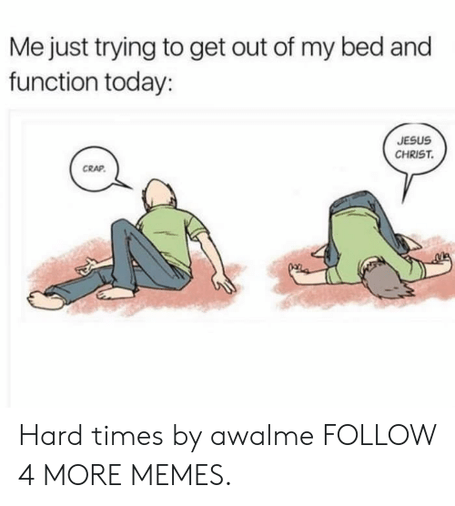 hard times: Me just trying to get out of my bed and  function today:  JESUS  CHRIST.  CRAP. Hard times by awalme FOLLOW 4 MORE MEMES.